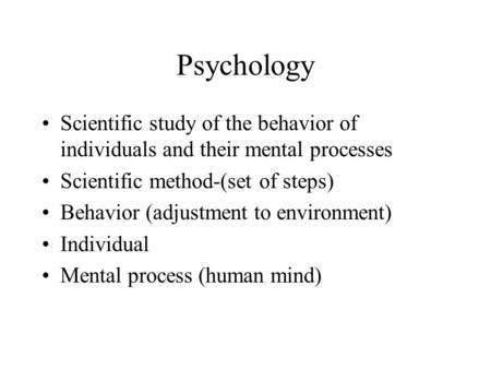 Psychology Scientific study <strong>of</strong> the behavior <strong>of</strong> individuals and their mental processes Scientific method-(set <strong>of</strong> steps) Behavior (adjustment to environment)