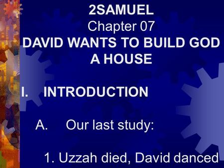 2SAMUEL Chapter 07 DAVID WANTS TO BUILD GOD A HOUSE I.INTRODUCTION A.Our last study: 1. Uzzah died, David danced.