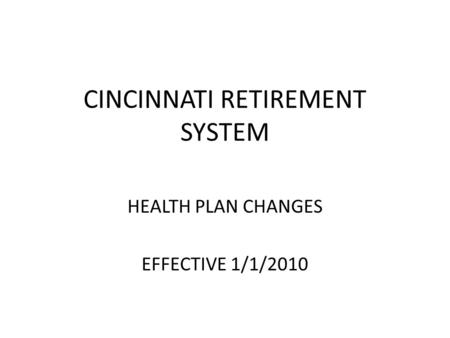 CINCINNATI RETIREMENT SYSTEM HEALTH PLAN CHANGES EFFECTIVE 1/1/2010.