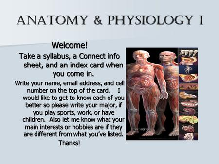 Anatomy & Physiology I Welcome! Take a syllabus, a Connect info sheet, and an index card when you come in. Write your name, email address, and cell number.