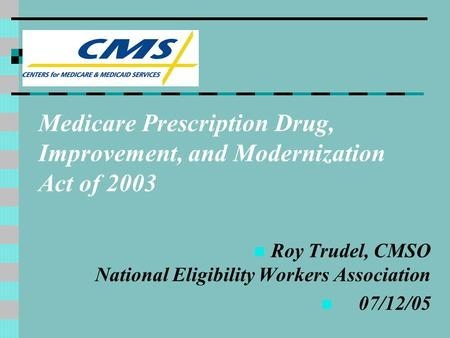 Medicare Prescription Drug, Improvement, and Modernization Act of 2003 Roy Trudel, CMSO National Eligibility Workers Association 07/12/05.