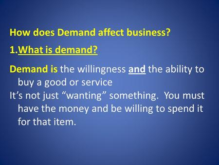 "How does Demand affect business? 1.What is demand? Demand is the willingness and the ability to buy a good or service It's not just ""wanting"" something."