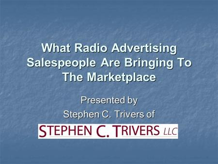 What Radio Advertising Salespeople Are Bringing To The Marketplace Presented by Stephen C. Trivers of.