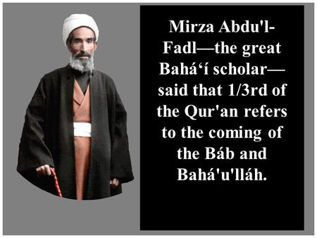 Muslim Objections to the Bahá'í Faith Mirza Abdu'l- Fadl—the great Bahá'í scholar— said that 1/3rd of the Qur'an refers to the coming of the Báb and Bahá'u'lláh.