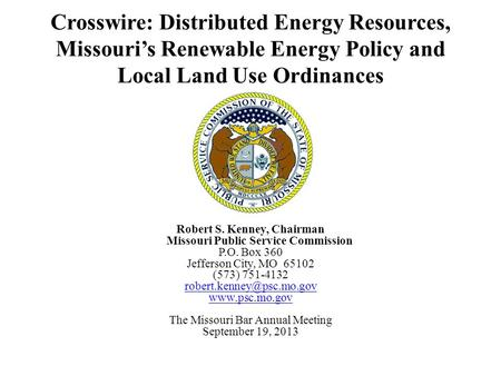Crosswire: Distributed Energy Resources, Missouri's Renewable Energy Policy and Local Land Use Ordinances Robert S. Kenney, Chairman Missouri Public Service.