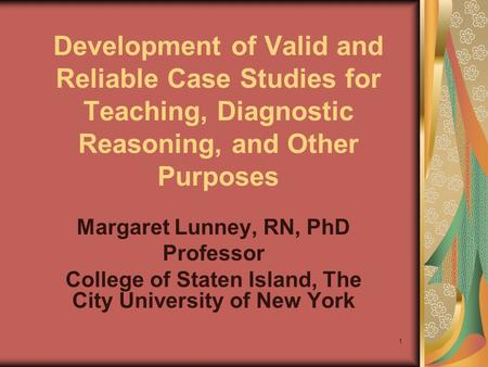 1 Development of Valid and Reliable Case Studies for Teaching, Diagnostic Reasoning, and Other Purposes Margaret Lunney, RN, PhD Professor College of.