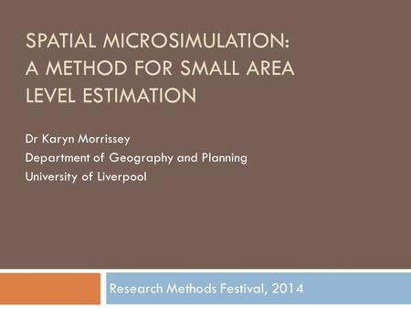 SPATIAL MICROSIMULATION: A METHOD FOR SMALL AREA LEVEL ESTIMATION Dr Karyn Morrissey Department of Geography and Planning University of Liverpool Research.