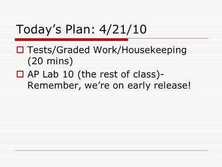 Today's Plan: 4/21/<strong>10</strong>  Tests/Graded Work/Housekeeping (20 mins)  AP Lab <strong>10</strong> (the rest of <strong>class</strong>)- Remember, we're on early release!