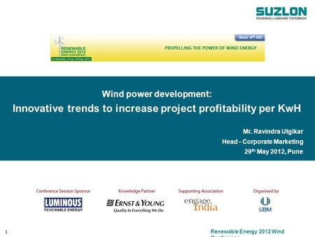 <strong>Renewable</strong> <strong>Energy</strong> 2012 Wind Conference 1 Wind power development: Innovative trends to increase project profitability per KwH Mr. Ravindra Utgikar Head -