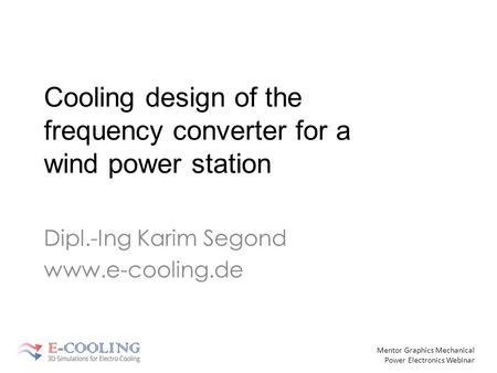 Mentor Graphics Mechanical Power Electronics Webinar Cooling design of the frequency converter for a wind power station Dipl.-Ing Karim Segond www.e-cooling.de.