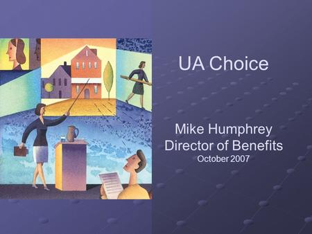 UA Choice Mike Humphrey Director of Benefits October 2007.
