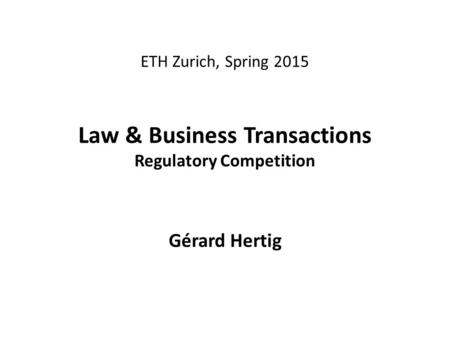 ETH Zurich, Spring 2015 Law & Business Transactions Regulatory Competition Gérard Hertig.