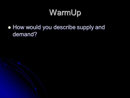 WarmUp How would you describe supply and demand? How would you describe supply and demand?