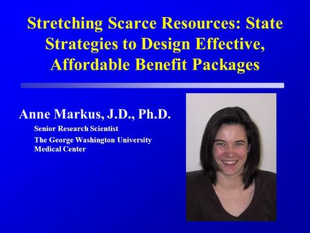 Stretching Scarce Resources: State Strategies to Design Effective, Affordable Benefit Packages Anne Markus, J.D., Ph.D. Senior Research Scientist The George.