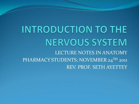 LECTURE NOTES IN ANATOMY PHARMACY STUDENTS; NOVEMBER 24 TH 2011 REV. PROF. SETH AYETTEY.