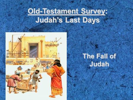 Old-Testament Survey: Judah's Last Days The Fall of Judah.