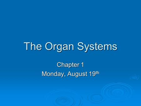 The Organ Systems Chapter 1 Monday, August 19 th.