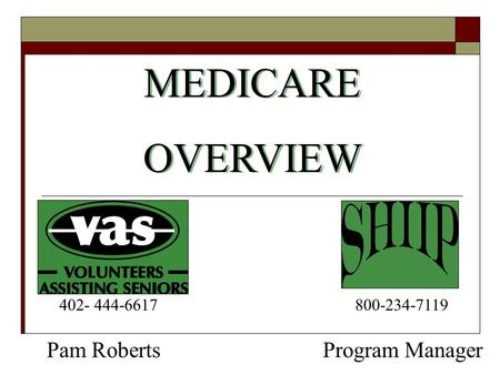 MEDICARE OVERVIEW MEDICARE OVERVIEW Program Manager 800-234-7119 Pam Roberts 402- 444-6617.