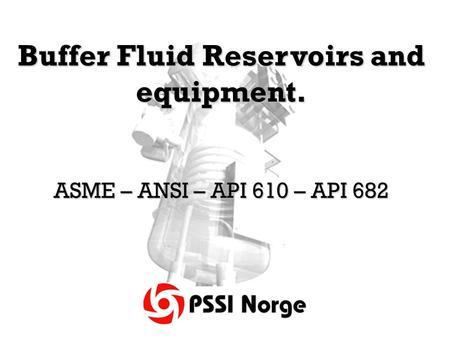 Buffer Fluid Reservoirs and equipment. ASME – ANSI – API 610 – API 682.