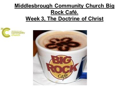 Middlesbrough Community Church Big Rock Café. Week 3, The Doctrine of Christ.
