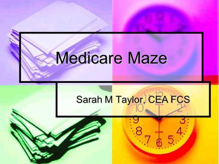 Medicare Maze Sarah M Taylor, CEA FCS. Objectives What is Medicare? What is Medicare? Enrollment Enrollment Medicare Part A Medicare Part A Medicare Part.