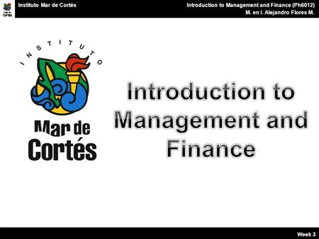 Planes Financieros Introduction to Management and Finance (Ph6012) M. en I. Alejandro Flores M. Instituto Mar de Cortés Week 3.
