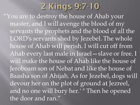 """You are to destroy the house of Ahab your master, and I will avenge the blood of my servants the prophets and the blood of all the LORD's servants shed."