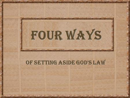FOUR WAYS OF SETTING ASIDE GOD'S LAW. 2 SETTING ASIDE GOD'S LAW The Bible contains God's law. As long as man lives in harmony with that law, he pleases.