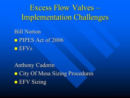 Excess Flow Valves – Implementation Challenges Bill Norton PIPES Act of 2006 PIPES Act of 2006 EFVs EFVs Anthony Cadorin City Of Mesa Sizing Procedures.