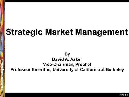 © 2005 John Wiley & Sons© 2014 John Wiley & Sons PPT 1-1 Strategic Market Management By David A. Aaker Vice-Chairman, Prophet Professor Emeritus, University.