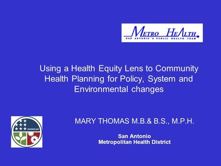 Using a Health Equity Lens to Community Health Planning for Policy, System and Environmental changes MARY THOMAS M.B.& B.S., M.P.H. San Antonio Metropolitan.