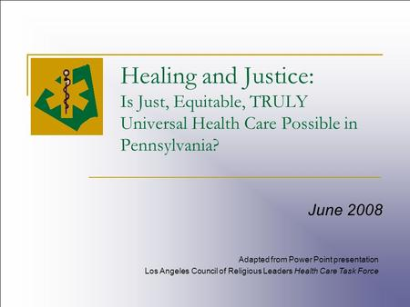 Healing and Justice: Is Just, Equitable, TRULY Universal Health Care Possible in Pennsylvania? June 2008 Adapted from Power Point presentation Los Angeles.