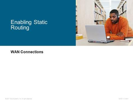© 2007 Cisco Systems, Inc. All rights reserved.ICND1 v1.0—5-1 WAN Connections Enabling Static Routing.