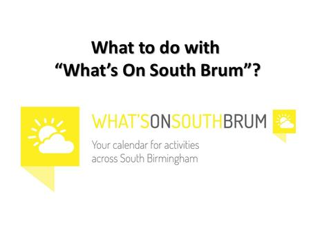 "What to do with ""What's On South Brum""?. What is ? One place to find out what's on for young people One place to find information to help with provision."