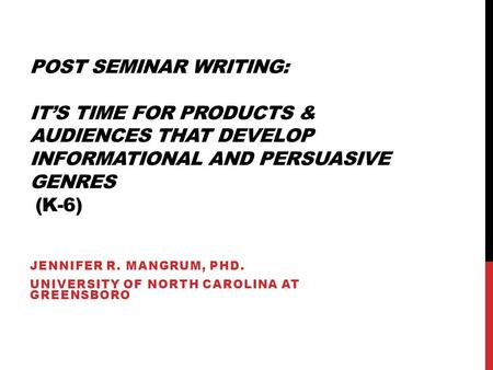POST SEMINAR WRITING: IT'S TIME FOR PRODUCTS & AUDIENCES THAT DEVELOP INFORMATIONAL AND PERSUASIVE GENRES (K-6) JENNIFER R. MANGRUM, PHD. UNIVERSITY OF.