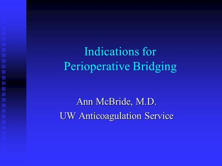 Indications for Perioperative Bridging Ann McBride, M.D. UW Anticoagulation Service.