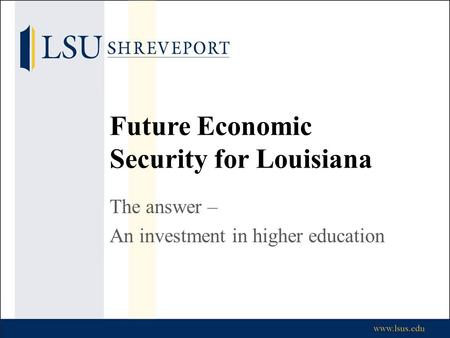 Future Economic Security for Louisiana The answer – An investment in higher education.