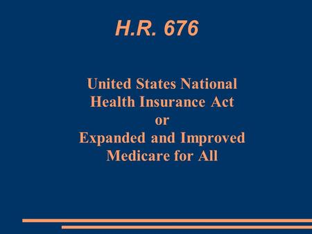 H.R. 676 United States National Health Insurance Act or Expanded and Improved Medicare for All.
