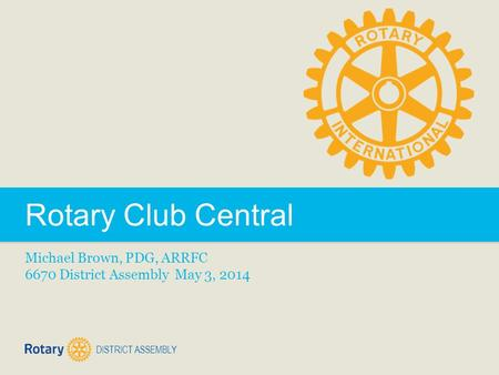 DISTRICT ASSEMBLY Rotary Club Central Michael Brown, PDG, ARRFC 6670 District Assembly May 3, 2014.