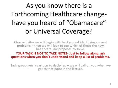 "As you know there is a Forthcoming Healthcare change- have you heard of ""Obamacare"" or Universal Coverage? Class activity- we will begin with background."