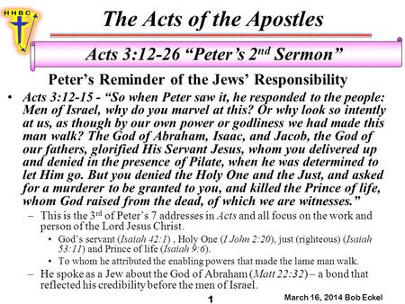 "The Acts of the Apostles March 16, 2014 Bob Eckel 1 Acts 3:12-26 ""Peter's 2 nd Sermon"" Peter's Reminder of the Jews' Responsibility Acts 3:12-15 - ""So."