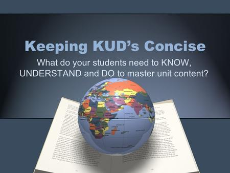 Keeping KUD's Concise What do your students need to KNOW, UNDERSTAND and DO to master unit content?