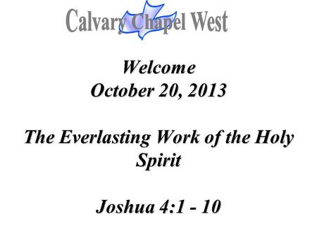 Welcome October 20, 2013 The Everlasting Work of the Holy Spirit Joshua 4:1 - 10 Welcome October 20, 2013 The Everlasting Work of the Holy Spirit Joshua.