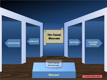 Museum Entrance Welcome! HISTORY ROOM CONFLICTS TEACHINGS/ CURRENT MAP ROOM The Sunni Museum The Sunni Museum The Prophet Muhammad TURN AROUND!