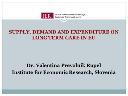 SUPPLY, DEMAND AND EXPENDITURE ON LONG TERM CARE IN EU Dr. Valentina Prevolnik Rupel Institute for Economic Research, Slovenia.
