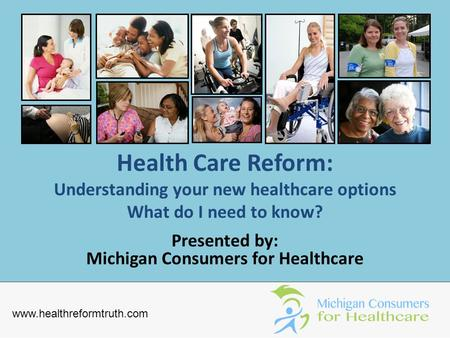 Health Care Reform: Understanding your new healthcare options What do I need to know? Presented by: Michigan Consumers for Healthcare www.healthreformtruth.com.