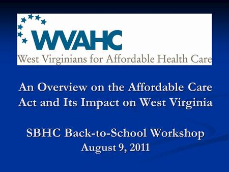 An Overview on the Affordable Care Act and Its Impact on West Virginia SBHC Back-to-School Workshop August 9, 2011.