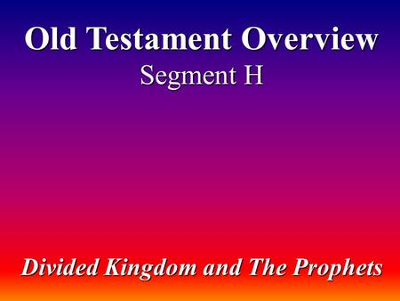 Old Testament Overview Segment H Divided Kingdom and The Prophets.