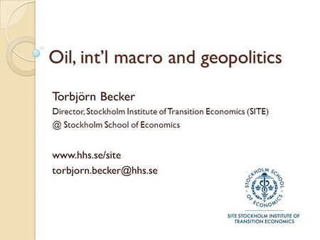 Oil, int'l macro and geopolitics Torbjörn Becker Director, Stockholm Institute of Transition Economics Stockholm School of Economics