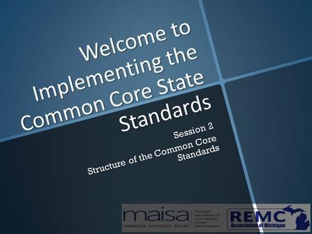 Welcome to Implementing the Common Core State Standards Session 2 Structure of the Common Core Standards.